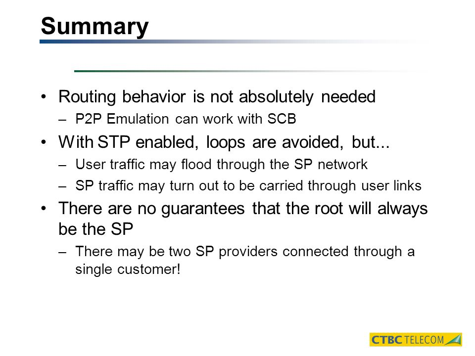 Summary Routing behavior is not absolutely needed –P2P Emulation can work with SCB With STP enabled, loops are avoided, but...