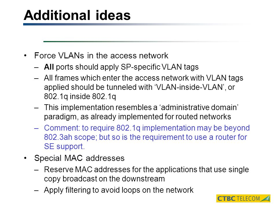 Additional ideas Force VLANs in the access network –All ports should apply SP-specific VLAN tags –All frames which enter the access network with VLAN tags applied should be tunneled with VLAN-inside-VLAN, or 802.1q inside 802.1q –This implementation resembles a administrative domain paradigm, as already implemented for routed networks –Comment: to require 802.1q implementation may be beyond 802.3ah scope; but so is the requirement to use a router for SE support.