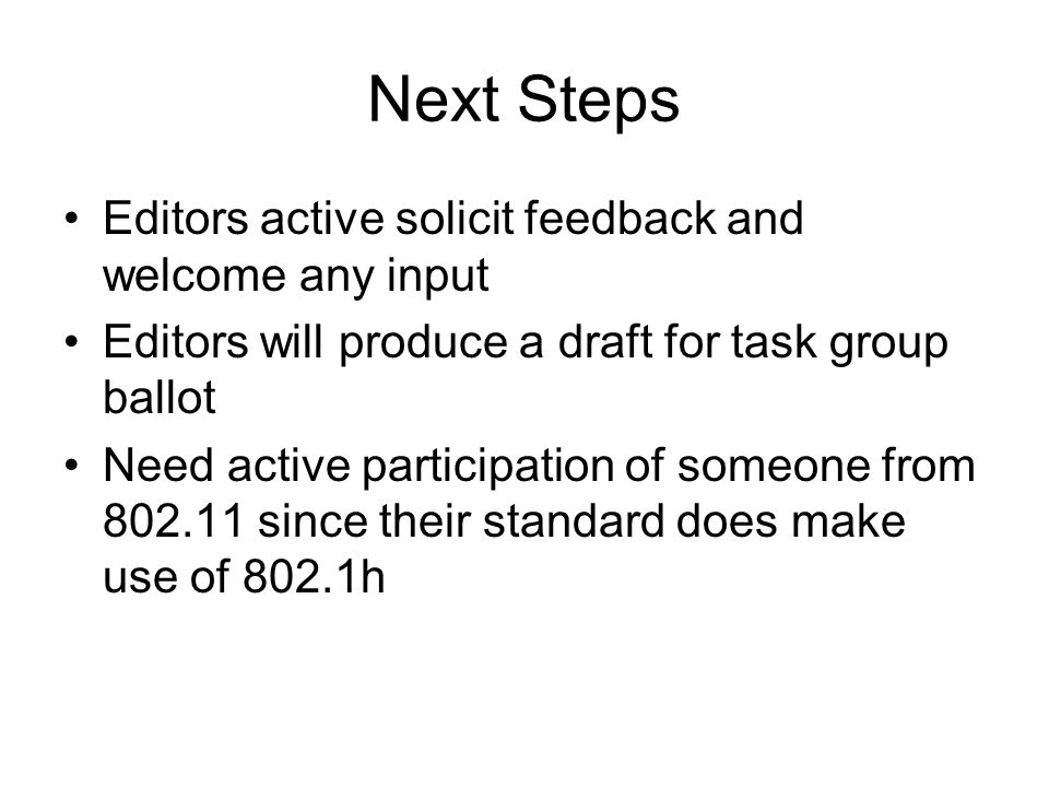 Next Steps Editors active solicit feedback and welcome any input Editors will produce a draft for task group ballot Need active participation of someone from 802.11 since their standard does make use of 802.1h