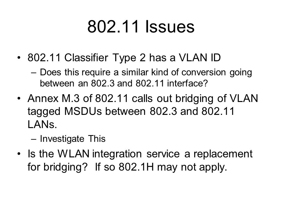 802.11 Issues 802.11 Classifier Type 2 has a VLAN ID –Does this require a similar kind of conversion going between an 802.3 and 802.11 interface.