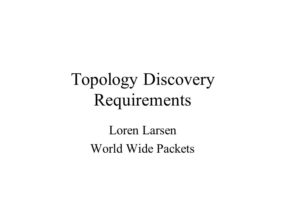 Topology Discovery Requirements Loren Larsen World Wide Packets