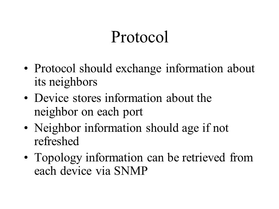 Protocol Protocol should exchange information about its neighbors Device stores information about the neighbor on each port Neighbor information should age if not refreshed Topology information can be retrieved from each device via SNMP