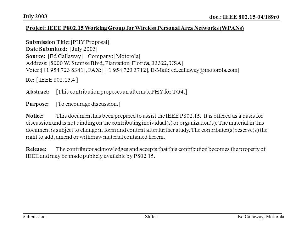 doc.: IEEE 802.15-04/189r0 Submission July 2003 Ed Callaway, Motorola Slide 1 Project: IEEE P802.15 Working Group for Wireless Personal Area Networks (WPANs) Submission Title: [PHY Proposal] Date Submitted: [July 2003] Source: [Ed Callaway] Company: [Motorola] Address: [8000 W.