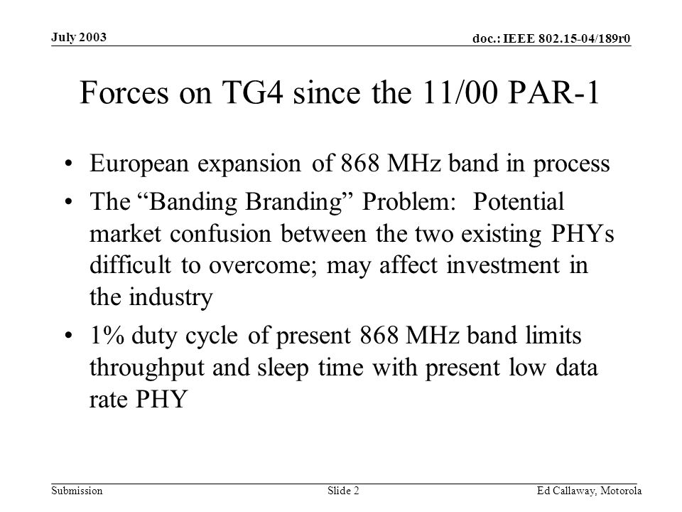 doc.: IEEE 802.15-04/189r0 Submission July 2003 Ed Callaway, Motorola Slide 2 Forces on TG4 since the 11/00 PAR-1 European expansion of 868 MHz band in process The Banding Branding Problem: Potential market confusion between the two existing PHYs difficult to overcome; may affect investment in the industry 1% duty cycle of present 868 MHz band limits throughput and sleep time with present low data rate PHY