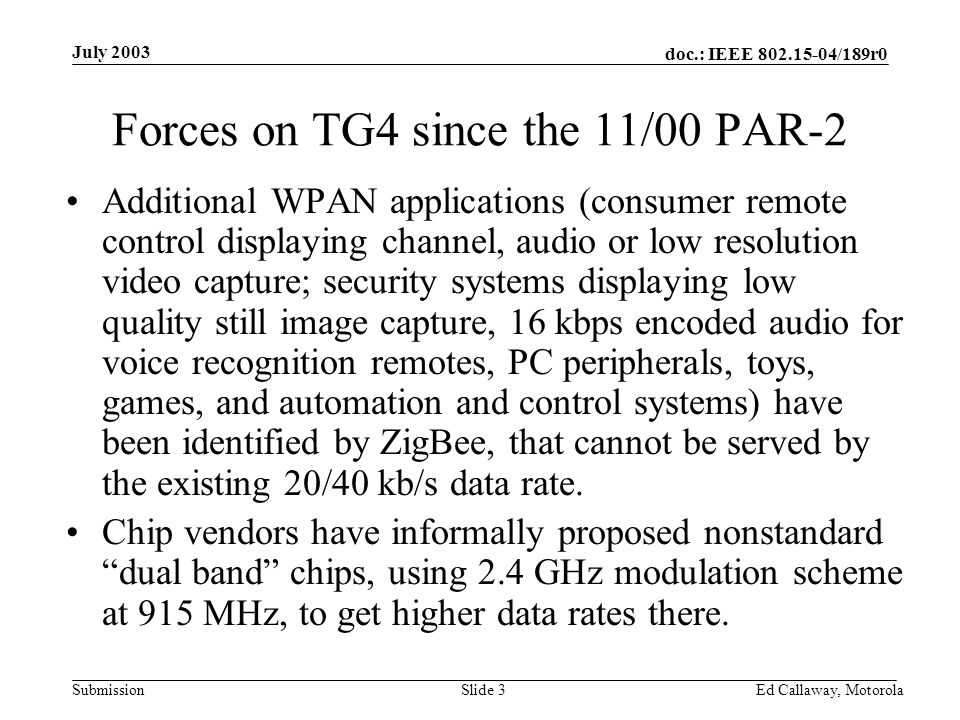 doc.: IEEE 802.15-04/189r0 Submission July 2003 Ed Callaway, Motorola Slide 3 Forces on TG4 since the 11/00 PAR-2 Additional WPAN applications (consumer remote control displaying channel, audio or low resolution video capture; security systems displaying low quality still image capture, 16 kbps encoded audio for voice recognition remotes, PC peripherals, toys, games, and automation and control systems) have been identified by ZigBee, that cannot be served by the existing 20/40 kb/s data rate.