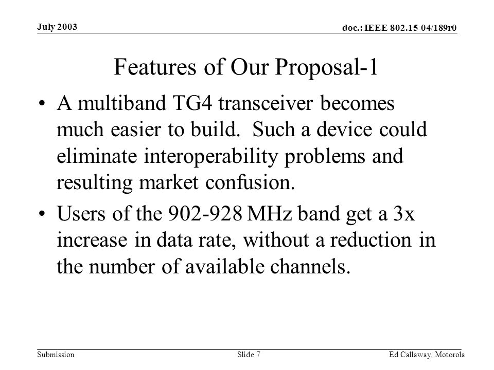 doc.: IEEE 802.15-04/189r0 Submission July 2003 Ed Callaway, Motorola Slide 7 Features of Our Proposal-1 A multiband TG4 transceiver becomes much easier to build.