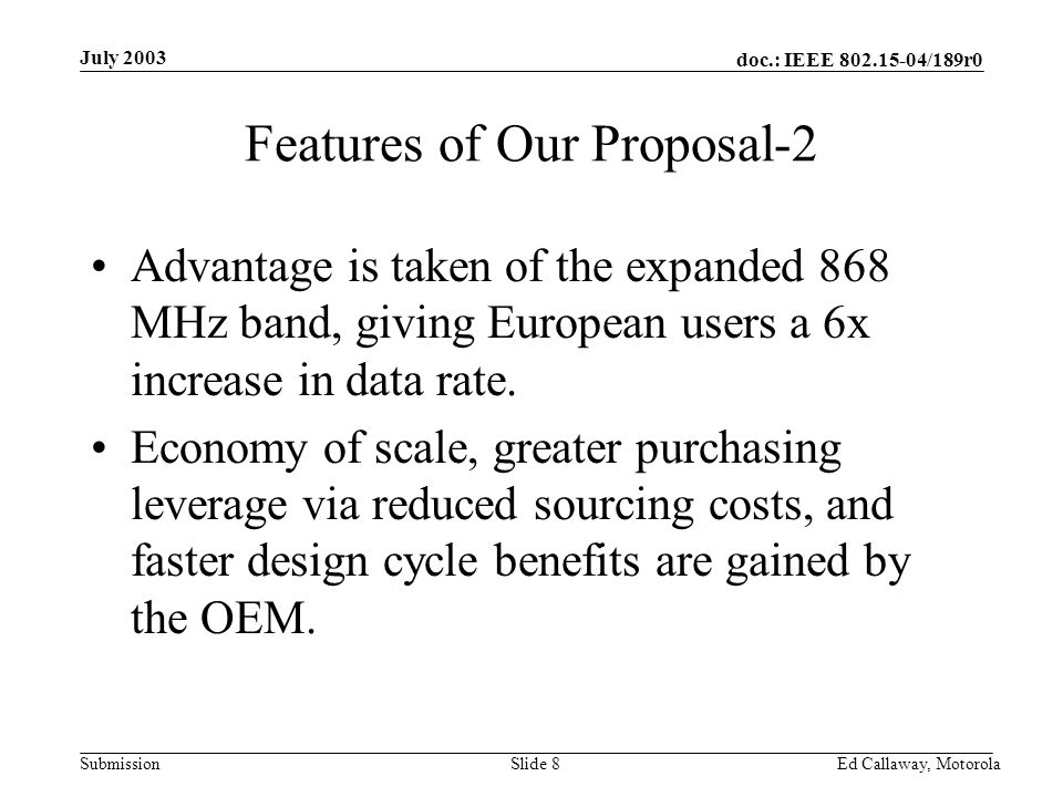 doc.: IEEE 802.15-04/189r0 Submission July 2003 Ed Callaway, Motorola Slide 8 Features of Our Proposal-2 Advantage is taken of the expanded 868 MHz band, giving European users a 6x increase in data rate.