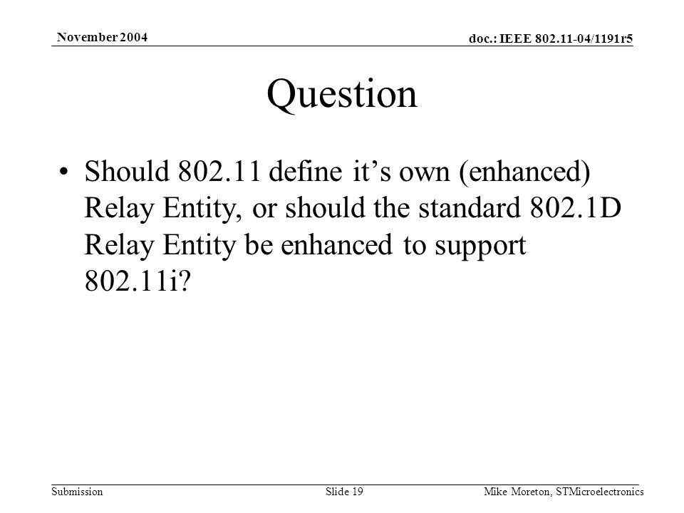 doc.: IEEE 802.11-04/1191r5 Submission November 2004 Mike Moreton, STMicroelectronicsSlide 19 Question Should 802.11 define its own (enhanced) Relay Entity, or should the standard 802.1D Relay Entity be enhanced to support 802.11i?