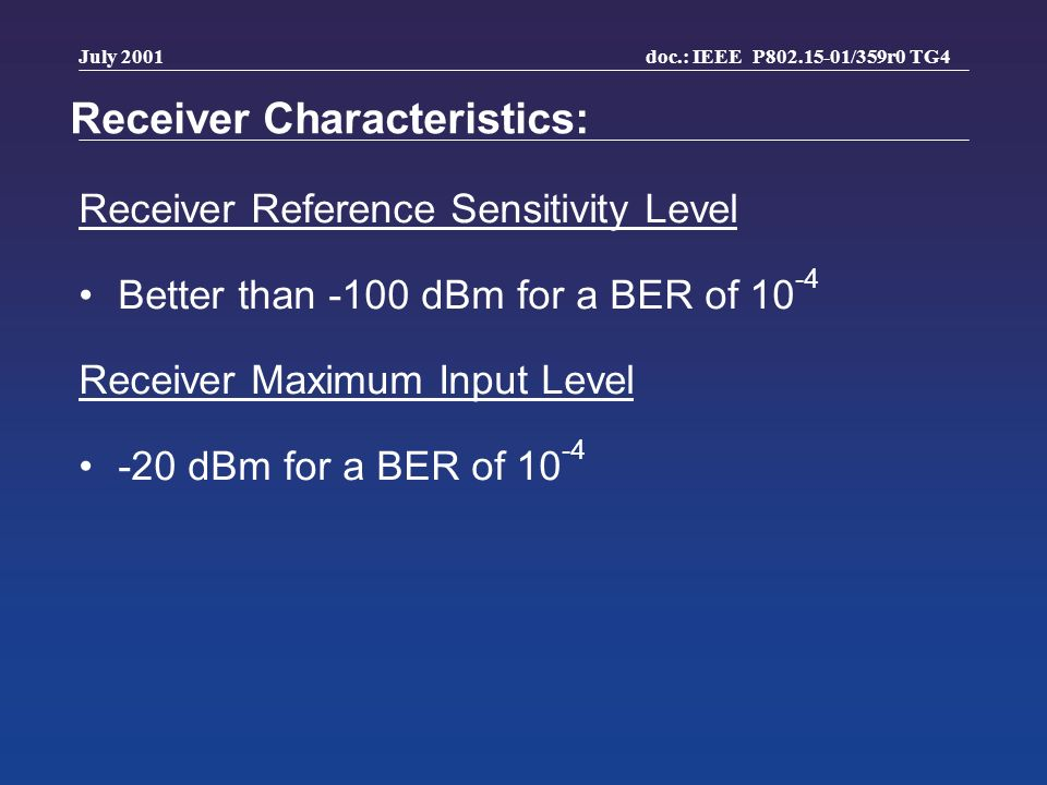 doc.: IEEE P802.15-01/359r0 TG4 July 2001 Receiver Characteristics: Receiver Reference Sensitivity Level Better than -100 dBm for a BER of 10 -4 Recei