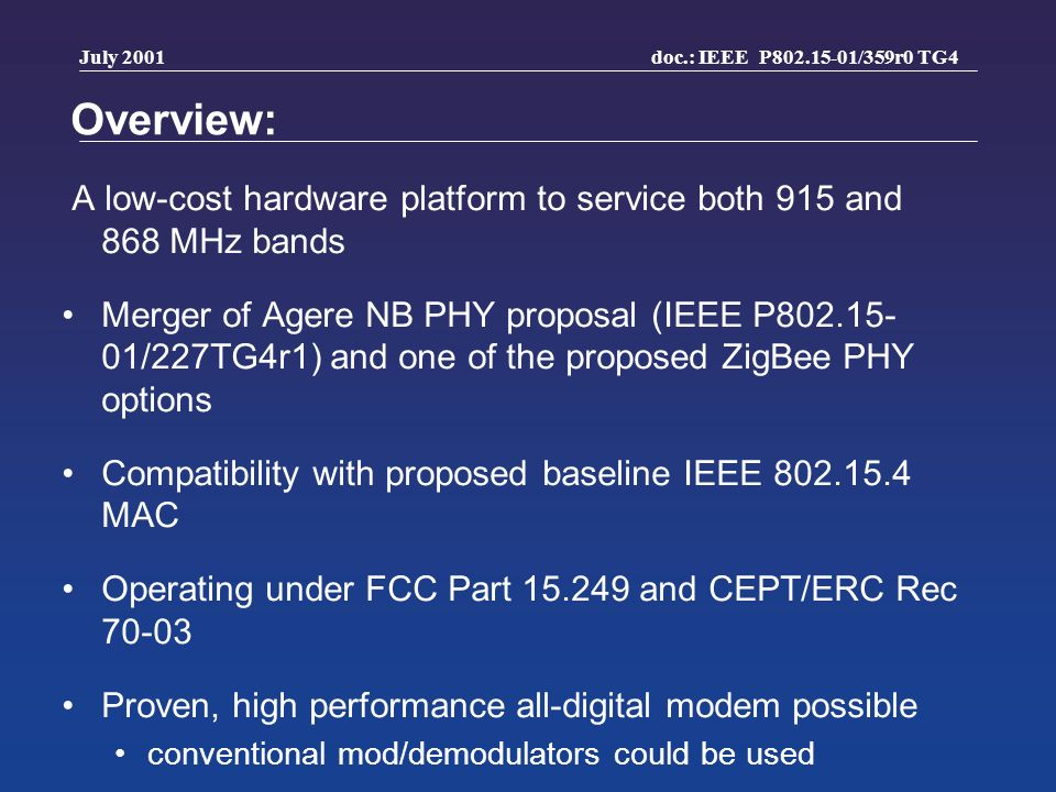 doc.: IEEE P802.15-01/359r0 TG4 July 2001 Overview: A low-cost hardware platform to service both 915 and 868 MHz bands Merger of Agere NB PHY proposal (IEEE P802.15- 01/227TG4r1) and one of the proposed ZigBee PHY options Compatibility with proposed baseline IEEE 802.15.4 MAC Operating under FCC Part 15.249 and CEPT/ERC Rec 70-03 Proven, high performance all-digital modem possible conventional mod/demodulators could be used