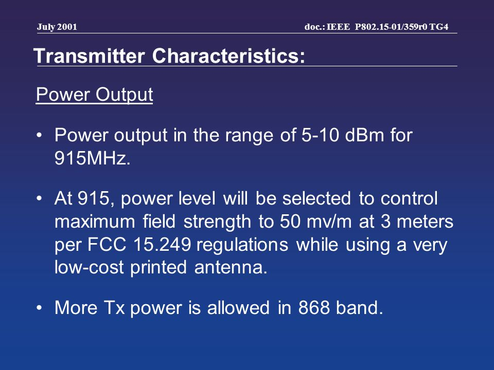doc.: IEEE P802.15-01/359r0 TG4 July 2001 Transmitter Characteristics: Power Output Power output in the range of 5-10 dBm for 915MHz.