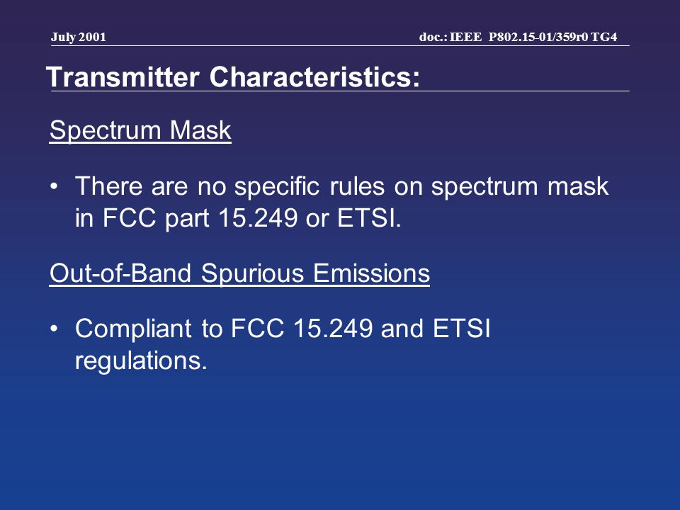 doc.: IEEE P802.15-01/359r0 TG4 July 2001 Transmitter Characteristics: Spectrum Mask There are no specific rules on spectrum mask in FCC part 15.249 or ETSI.