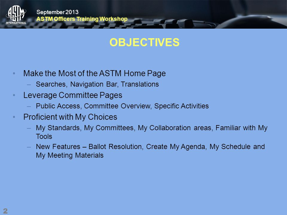 September 2013 ASTM Officers Training Workshop September 2013 ASTM Officers Training Workshop OBJECTIVES Make the Most of the ASTM Home Page –Searches, Navigation Bar, Translations Leverage Committee Pages –Public Access, Committee Overview, Specific Activities Proficient with My Choices –My Standards, My Committees, My Collaboration areas, Familiar with My Tools –New Features – Ballot Resolution, Create My Agenda, My Schedule and My Meeting Materials 2