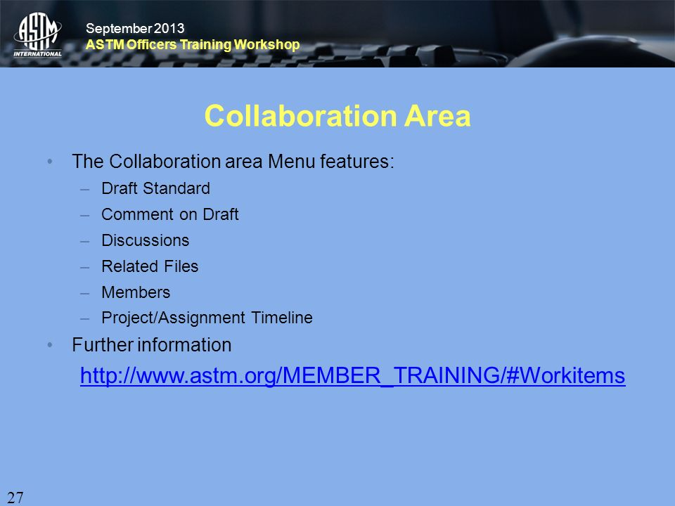 September 2013 ASTM Officers Training Workshop September 2013 ASTM Officers Training Workshop Collaboration Area The Collaboration area Menu features: –Draft Standard –Comment on Draft –Discussions –Related Files –Members –Project/Assignment Timeline Further information http://www.astm.org/MEMBER_TRAINING/#Workitems 27