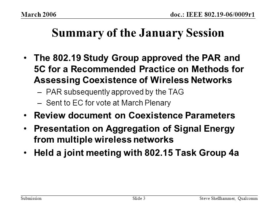 doc.: IEEE 802.19-06/0009r1 Submission March 2006 Steve Shellhammer, QualcommSlide 3 Summary of the January Session The 802.19 Study Group approved the PAR and 5C for a Recommended Practice on Methods for Assessing Coexistence of Wireless Networks –PAR subsequently approved by the TAG –Sent to EC for vote at March Plenary Review document on Coexistence Parameters Presentation on Aggregation of Signal Energy from multiple wireless networks Held a joint meeting with 802.15 Task Group 4a