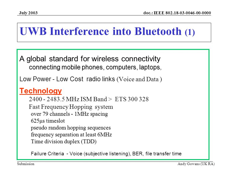 doc.: IEEE Submission July 2003 Andy Gowans (UK RA) UWB Interference into Bluetooth (1) A global standard for wireless connectivity connecting mobile phones, computers, laptops connecting mobile phones, computers, laptops, Low Power - Low Cost radio links (Voice and Data ) Technology MHz ISM Band > ETS Fast Frequency Hopping system over 79 channels - 1MHz spacing 625μs timeslot pseudo random hopping sequences frequency separation at least 6MHz Time division duplex (TDD) Failure Criteria - Voice (subjective listening), BER, file transfer time