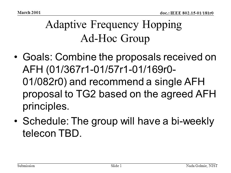 doc.: IEEE 802.15-01/181r0 Submission March 2001 Nada Golmie, NISTSlide 1 Adaptive Frequency Hopping Ad-Hoc Group Goals: Combine the proposals received on AFH (01/367r1-01/57r1-01/169r0- 01/082r0) and recommend a single AFH proposal to TG2 based on the agreed AFH principles.
