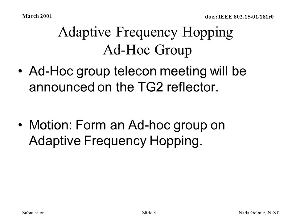 doc.: IEEE 802.15-01/181r0 Submission March 2001 Nada Golmie, NISTSlide 3 Adaptive Frequency Hopping Ad-Hoc Group Ad-Hoc group telecon meeting will be announced on the TG2 reflector.