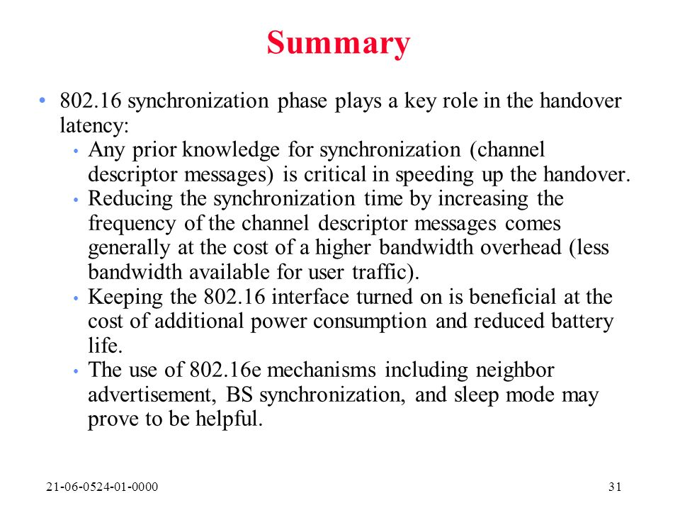 21-06-0524-01-000031 Summary 802.16 synchronization phase plays a key role in the handover latency: Any prior knowledge for synchronization (channel descriptor messages) is critical in speeding up the handover.