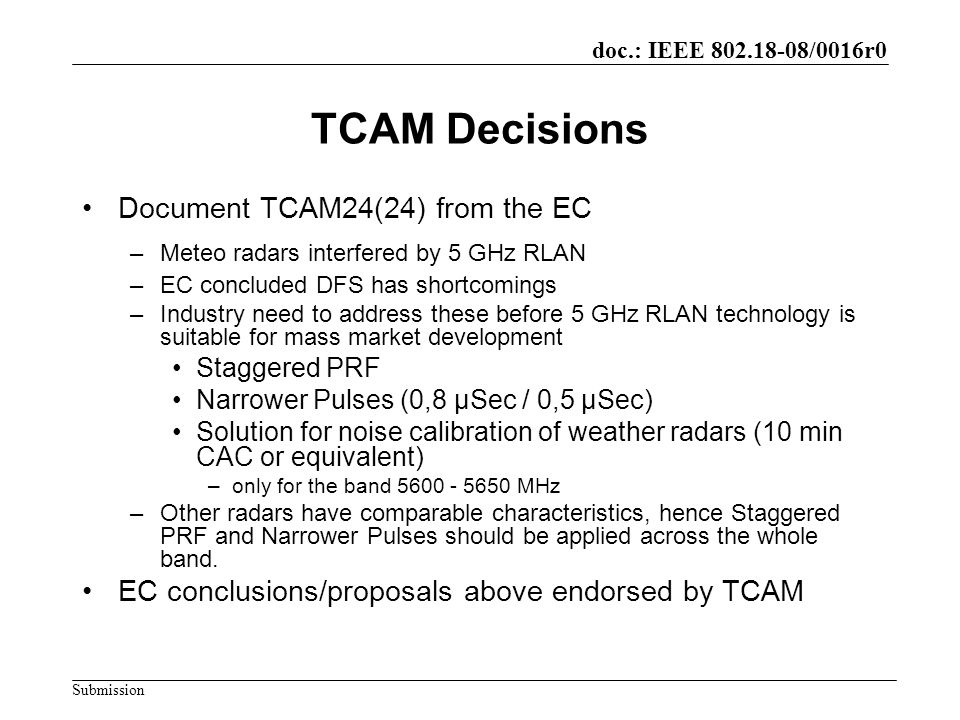 doc.: IEEE 802.18-08/0016r0 Submission TCAM Decisions Document TCAM24(24) from the EC –Meteo radars interfered by 5 GHz RLAN –EC concluded DFS has shortcomings –Industry need to address these before 5 GHz RLAN technology is suitable for mass market development Staggered PRF Narrower Pulses (0,8 µSec / 0,5 µSec) Solution for noise calibration of weather radars (10 min CAC or equivalent) –only for the band 5600 - 5650 MHz –Other radars have comparable characteristics, hence Staggered PRF and Narrower Pulses should be applied across the whole band.