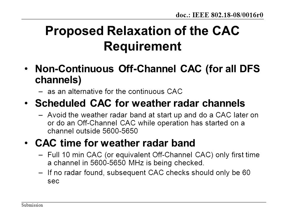 doc.: IEEE 802.18-08/0016r0 Submission Proposed Relaxation of the CAC Requirement Non-Continuous Off-Channel CAC (for all DFS channels) –as an alternative for the continuous CAC Scheduled CAC for weather radar channels –Avoid the weather radar band at start up and do a CAC later on or do an Off-Channel CAC while operation has started on a channel outside 5600-5650 CAC time for weather radar band –Full 10 min CAC (or equivalent Off-Channel CAC) only first time a channel in 5600-5650 MHz is being checked.