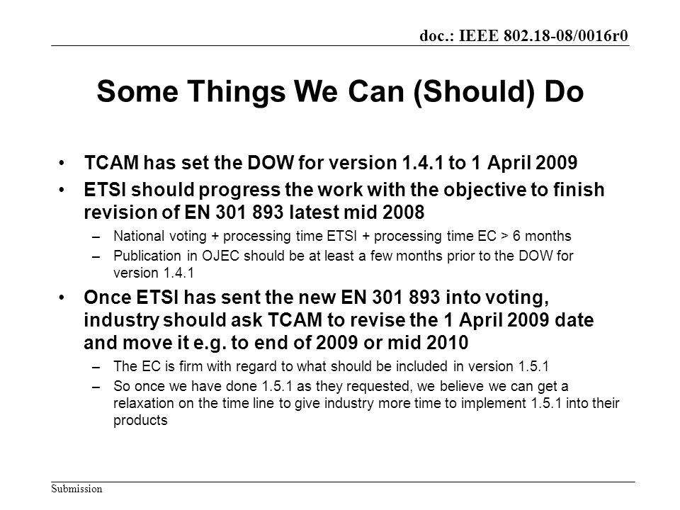 doc.: IEEE 802.18-08/0016r0 Submission Some Things We Can (Should) Do TCAM has set the DOW for version 1.4.1 to 1 April 2009 ETSI should progress the work with the objective to finish revision of EN 301 893 latest mid 2008 –National voting + processing time ETSI + processing time EC > 6 months –Publication in OJEC should be at least a few months prior to the DOW for version 1.4.1 Once ETSI has sent the new EN 301 893 into voting, industry should ask TCAM to revise the 1 April 2009 date and move it e.g.