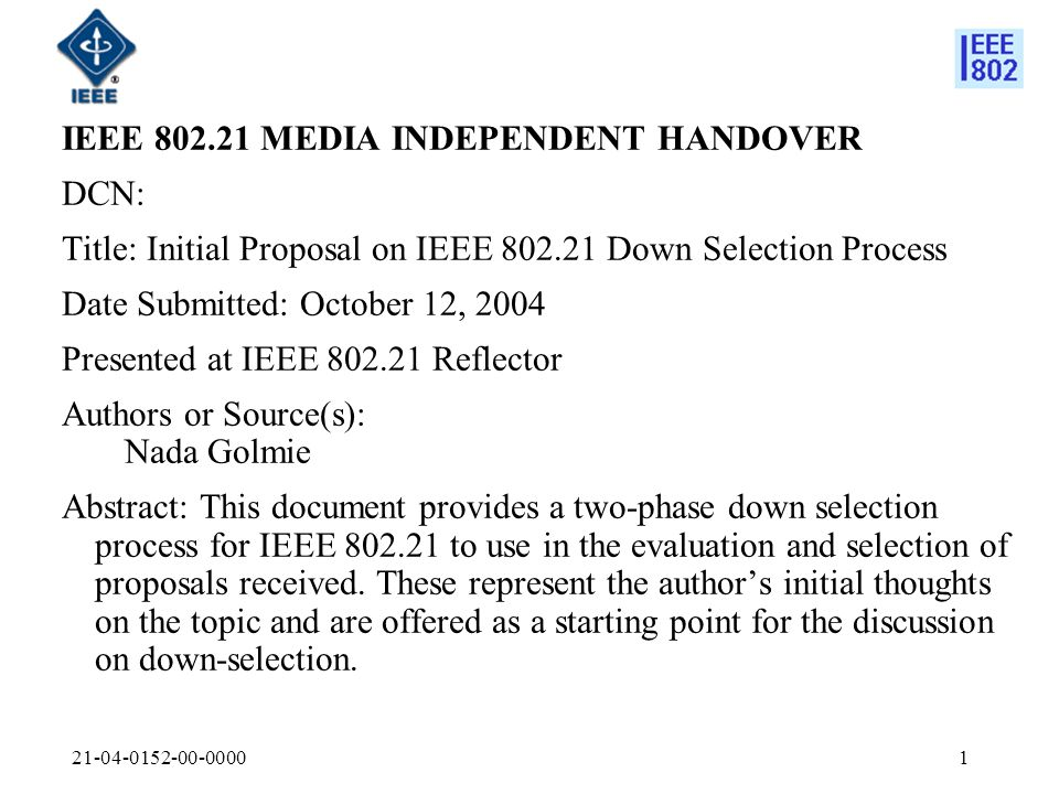 IEEE MEDIA INDEPENDENT HANDOVER DCN: Title: Initial Proposal on IEEE Down Selection Process Date Submitted: October 12, 2004 Presented at IEEE Reflector Authors or Source(s): Nada Golmie Abstract: This document provides a two-phase down selection process for IEEE to use in the evaluation and selection of proposals received.