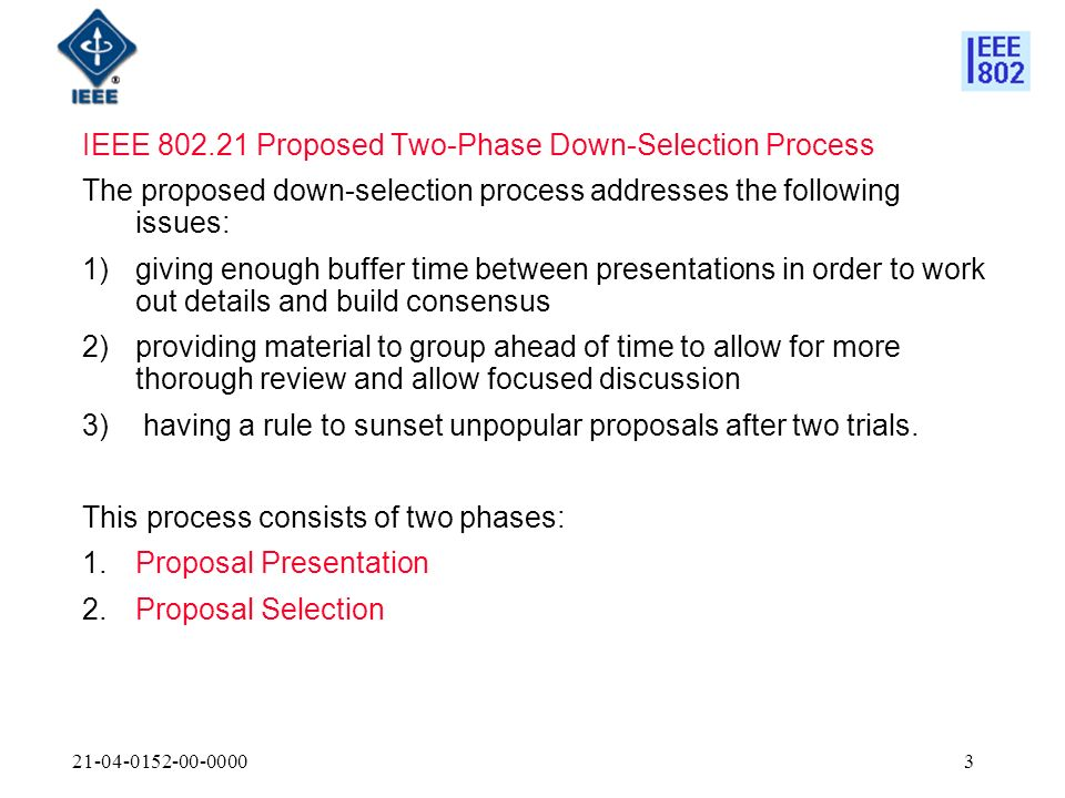 IEEE Proposed Two-Phase Down-Selection Process The proposed down-selection process addresses the following issues: 1)giving enough buffer time between presentations in order to work out details and build consensus 2)providing material to group ahead of time to allow for more thorough review and allow focused discussion 3) having a rule to sunset unpopular proposals after two trials.