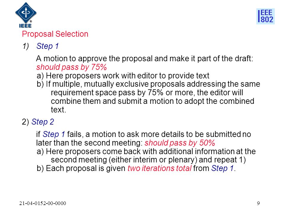 Proposal Selection 1)Step 1 A motion to approve the proposal and make it part of the draft: should pass by 75% a) Here proposers work with editor to provide text b) If multiple, mutually exclusive proposals addressing the same requirement space pass by 75% or more, the editor will combine them and submit a motion to adopt the combined text.