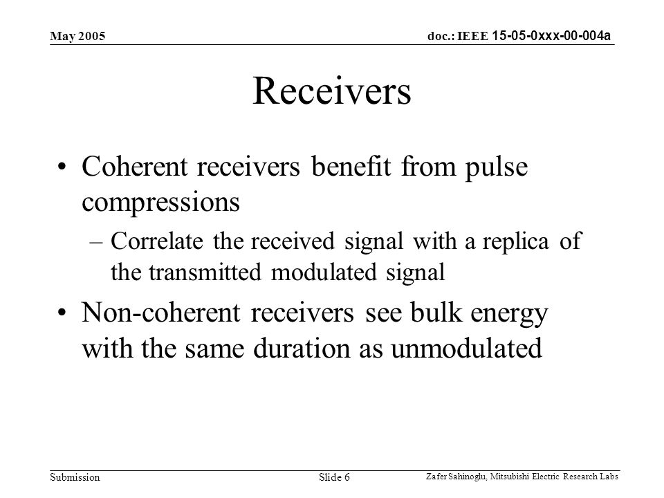doc.: IEEE 15-05-0xxx-00-004a Submission May 2005 Zafer Sahinoglu, Mitsubishi Electric Research Labs Slide 6 Receivers Coherent receivers benefit from pulse compressions –Correlate the received signal with a replica of the transmitted modulated signal Non-coherent receivers see bulk energy with the same duration as unmodulated