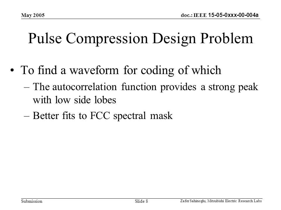 doc.: IEEE 15-05-0xxx-00-004a Submission May 2005 Zafer Sahinoglu, Mitsubishi Electric Research Labs Slide 8 Pulse Compression Design Problem To find a waveform for coding of which –The autocorrelation function provides a strong peak with low side lobes –Better fits to FCC spectral mask