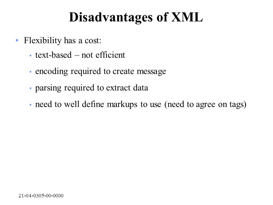 21-04-0305-00-0000 Disadvantages of XML Flexibility has a cost: text-based – not efficient encoding required to create message parsing required to ext