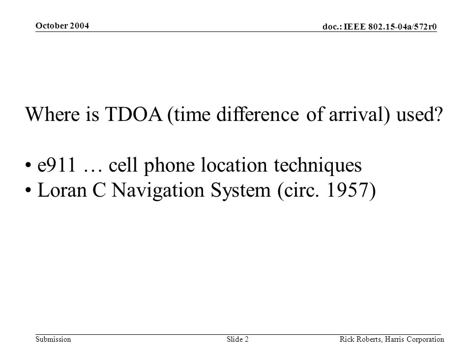 doc.: IEEE 802.15-04a/572r0 Submission October 2004 Rick Roberts, Harris CorporationSlide 2 Where is TDOA (time difference of arrival) used.