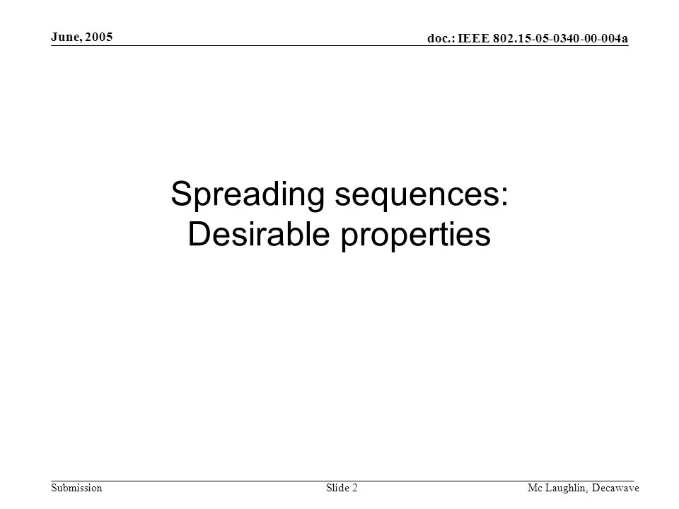 doc.: IEEE 802.15-05-0340-00-004a Submission June, 2005 Mc Laughlin, DecawaveSlide 2 Spreading sequences: Desirable properties