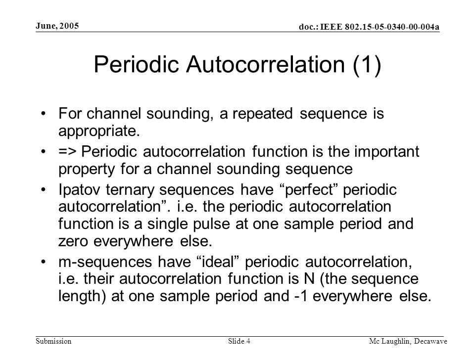 doc.: IEEE 802.15-05-0340-00-004a Submission June, 2005 Mc Laughlin, DecawaveSlide 4 Periodic Autocorrelation (1) For channel sounding, a repeated sequence is appropriate.