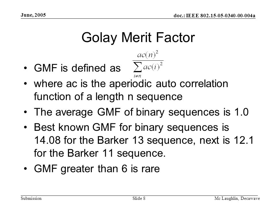 doc.: IEEE 802.15-05-0340-00-004a Submission June, 2005 Mc Laughlin, DecawaveSlide 8 Golay Merit Factor GMF is defined as where ac is the aperiodic auto correlation function of a length n sequence The average GMF of binary sequences is 1.0 Best known GMF for binary sequences is 14.08 for the Barker 13 sequence, next is 12.1 for the Barker 11 sequence.