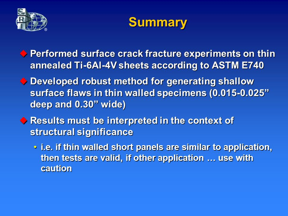Summary Performed surface crack fracture experiments on thin annealed Ti-6Al-4V sheets according to ASTM E740 Performed surface crack fracture experiments on thin annealed Ti-6Al-4V sheets according to ASTM E740 Developed robust method for generating shallow surface flaws in thin walled specimens ( deep and 0.30 wide) Developed robust method for generating shallow surface flaws in thin walled specimens ( deep and 0.30 wide) Results must be interpreted in the context of structural significance Results must be interpreted in the context of structural significance i.e.