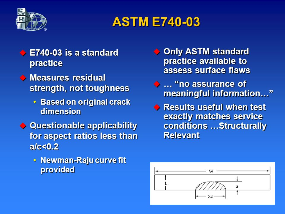 ASTM E E is a standard practice E is a standard practice Measures residual strength, not toughness Measures residual strength, not toughness Based on original crack dimensionBased on original crack dimension Questionable applicability for aspect ratios less than a/c<0.2 Questionable applicability for aspect ratios less than a/c<0.2 Newman-Raju curve fit providedNewman-Raju curve fit provided Only ASTM standard practice available to assess surface flaws Only ASTM standard practice available to assess surface flaws … no assurance of meaningful information… … no assurance of meaningful information… Results useful when test exactly matches service conditions …Structurally Relevant Results useful when test exactly matches service conditions …Structurally Relevant