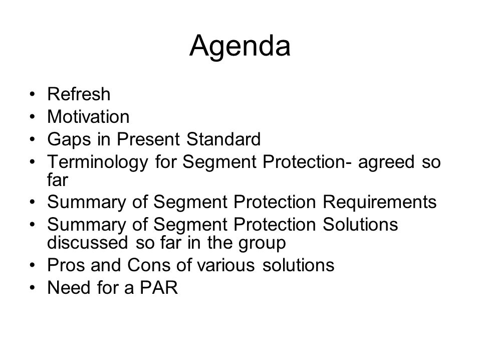 Agenda Refresh Motivation Gaps in Present Standard Terminology for Segment Protection- agreed so far Summary of Segment Protection Requirements Summary of Segment Protection Solutions discussed so far in the group Pros and Cons of various solutions Need for a PAR