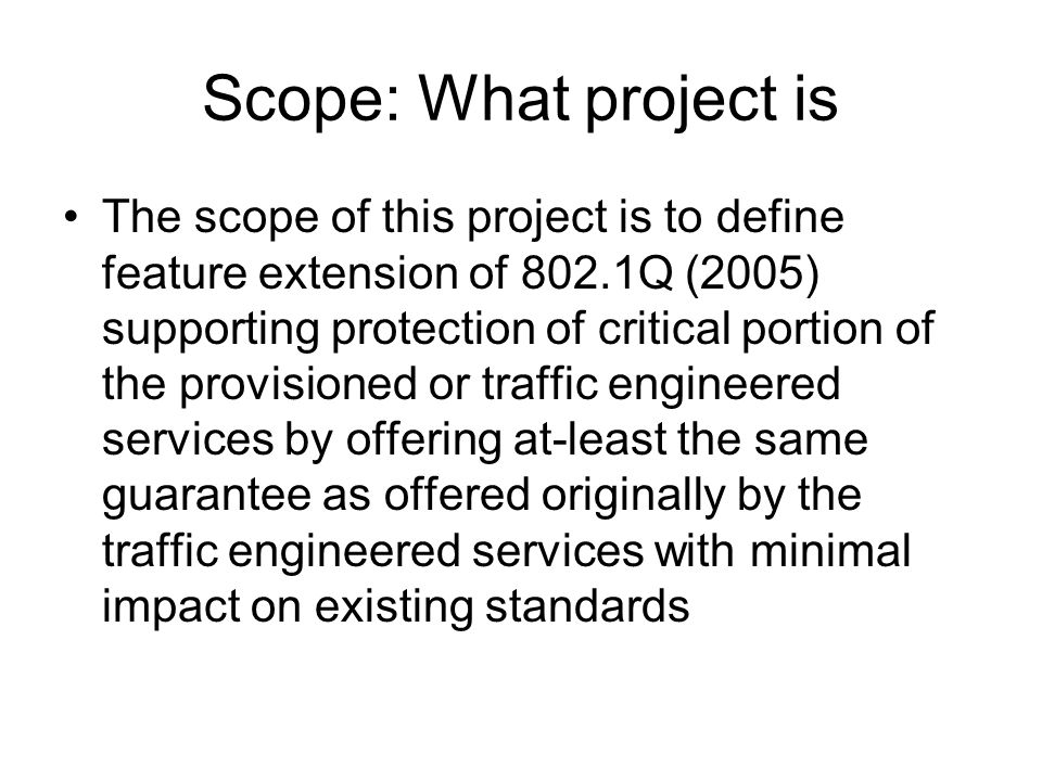Scope: What project is The scope of this project is to define feature extension of 802.1Q (2005) supporting protection of critical portion of the provisioned or traffic engineered services by offering at-least the same guarantee as offered originally by the traffic engineered services with minimal impact on existing standards