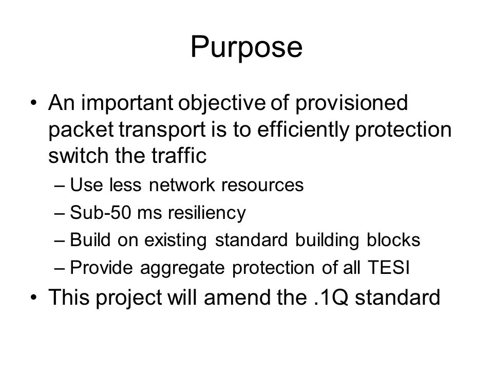 Purpose An important objective of provisioned packet transport is to efficiently protection switch the traffic –Use less network resources –Sub-50 ms resiliency –Build on existing standard building blocks –Provide aggregate protection of all TESI This project will amend the.1Q standard