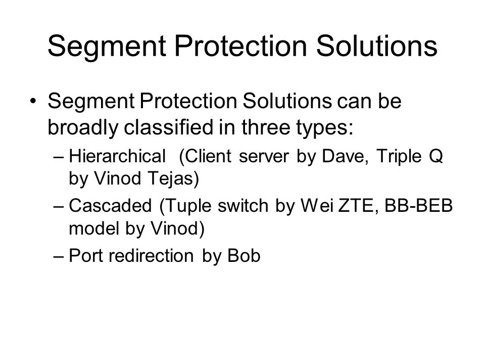 Segment Protection Solutions Segment Protection Solutions can be broadly classified in three types: –Hierarchical (Client server by Dave, Triple Q by Vinod Tejas) –Cascaded (Tuple switch by Wei ZTE, BB-BEB model by Vinod) –Port redirection by Bob