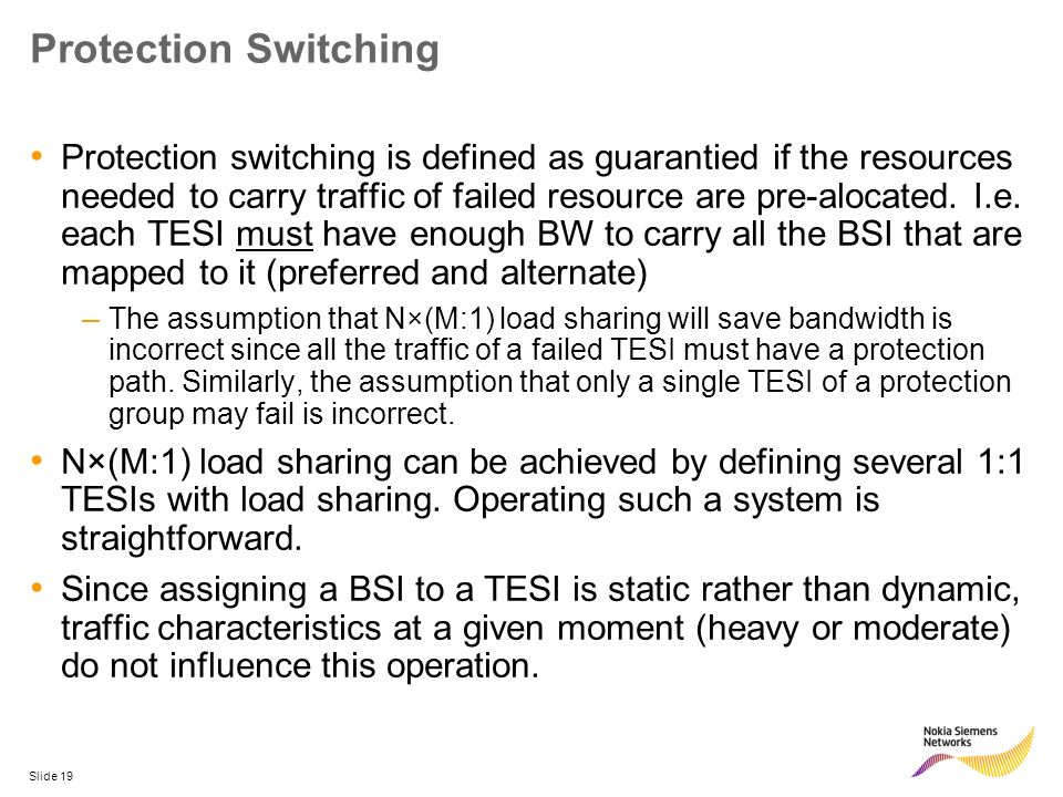 Slide 19 Protection Switching Protection switching is defined as guarantied if the resources needed to carry traffic of failed resource are pre-alocat