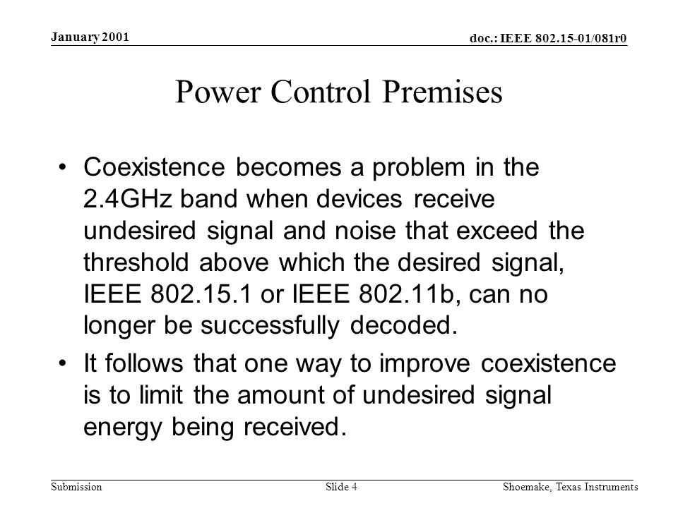 doc.: IEEE /081r0 Submission January 2001 Shoemake, Texas InstrumentsSlide 4 Power Control Premises Coexistence becomes a problem in the 2.4GHz band when devices receive undesired signal and noise that exceed the threshold above which the desired signal, IEEE or IEEE b, can no longer be successfully decoded.