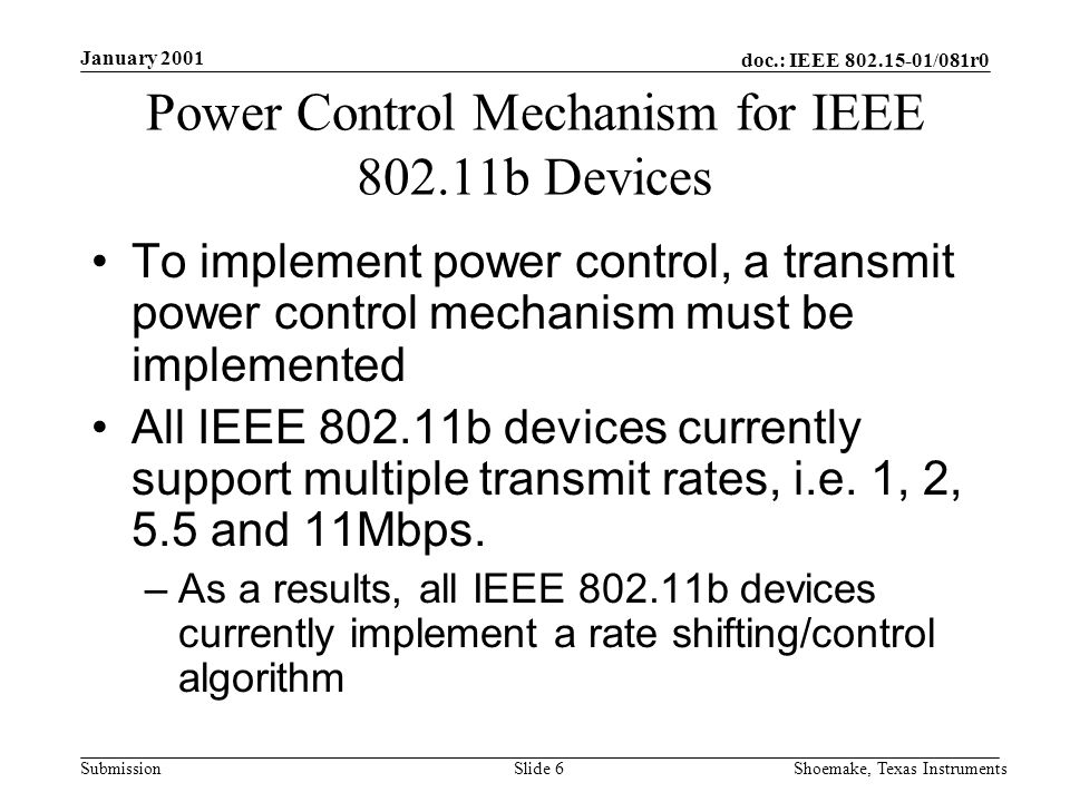 doc.: IEEE /081r0 Submission January 2001 Shoemake, Texas InstrumentsSlide 6 Power Control Mechanism for IEEE b Devices To implement power control, a transmit power control mechanism must be implemented All IEEE b devices currently support multiple transmit rates, i.e.