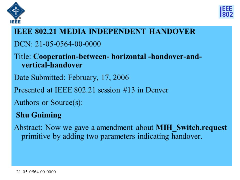 21-05-0564-00-0000 IEEE 802.21 MEDIA INDEPENDENT HANDOVER DCN: 21-05-0564-00-0000 Title: Cooperation-between- horizontal -handover-and- vertical-handover Date Submitted: February, 17, 2006 Presented at IEEE 802.21 session #13 in Denver Authors or Source(s): Shu Guiming Abstract: Now we gave a amendment about MIH_Switch.request primitive by adding two parameters indicating handover.