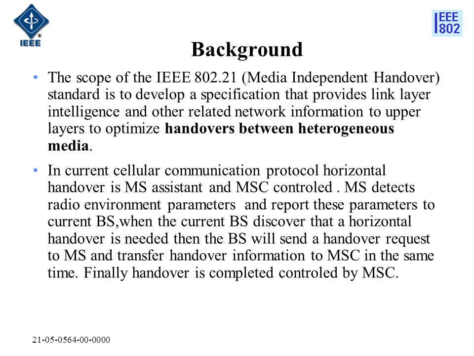 21-05-0564-00-0000 Background The scope of the IEEE 802.21 (Media Independent Handover) standard is to develop a specification that provides link laye