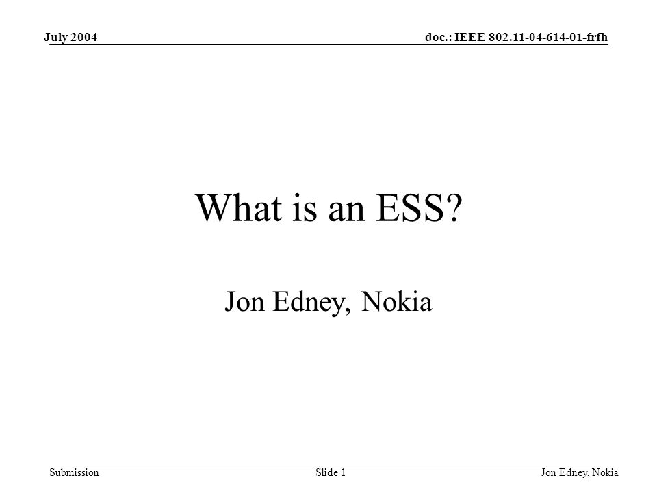 doc.: IEEE frfh Submission July 2004 Jon Edney, NokiaSlide 1 What is an ESS.
