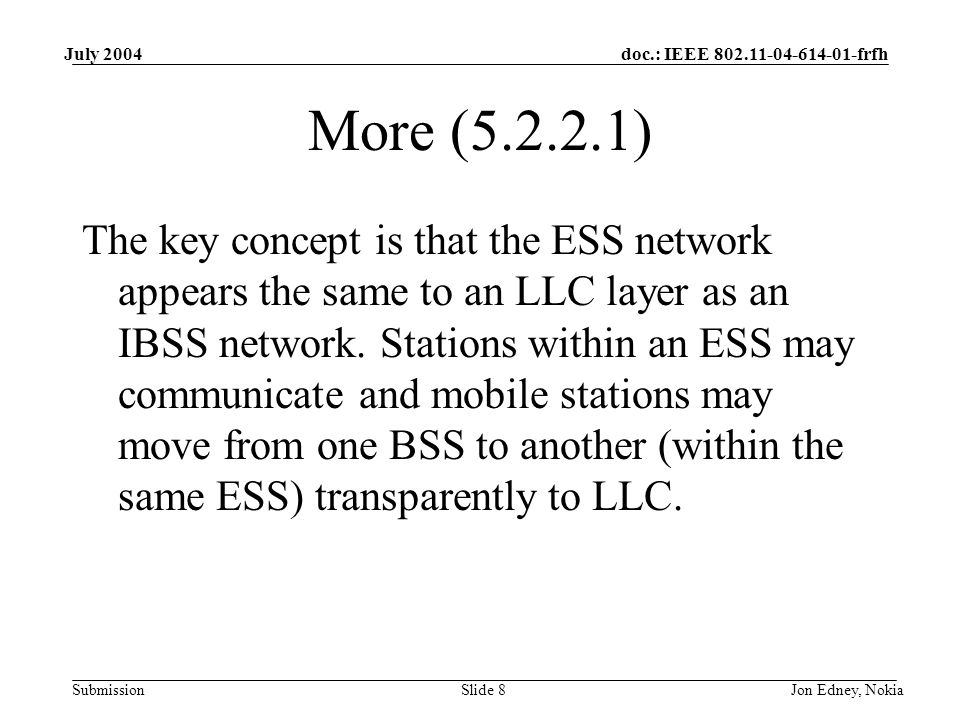doc.: IEEE frfh Submission July 2004 Jon Edney, NokiaSlide 8 More ( ) The key concept is that the ESS network appears the same to an LLC layer as an IBSS network.