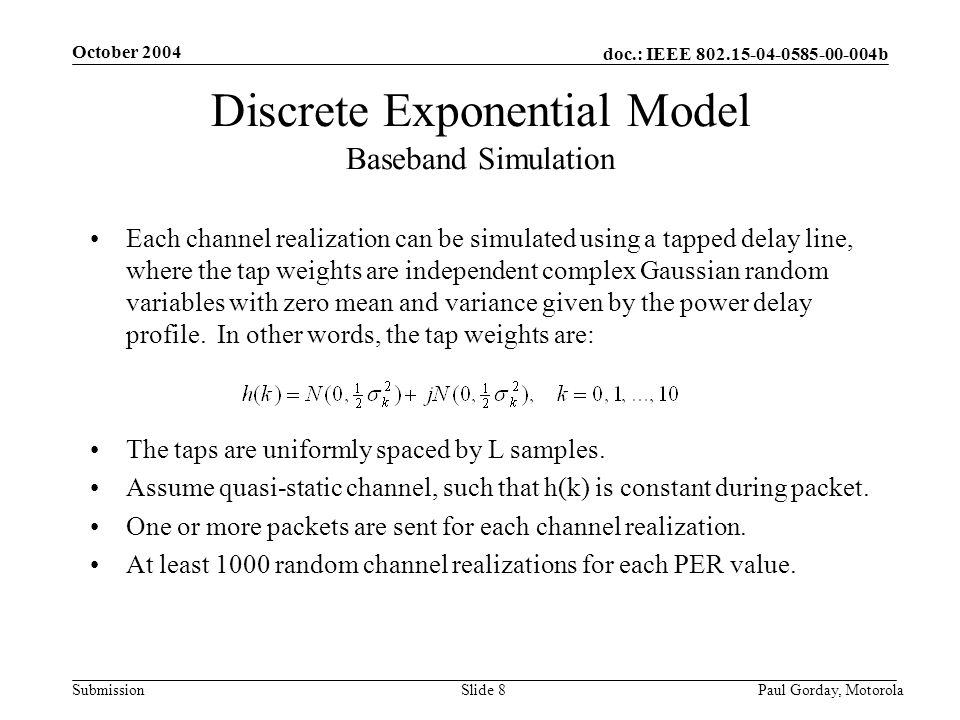 doc.: IEEE 802.15-04-0585-00-004b Submission October 2004 Paul Gorday, Motorola Slide 8 Discrete Exponential Model Baseband Simulation Each channel re